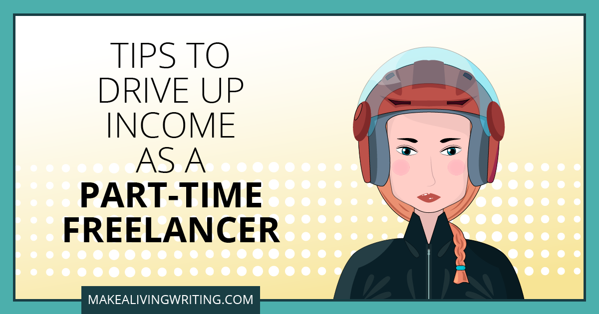 Tips to Drive Up Income as a Part-Time Freelancer. Makealivingwriting.com