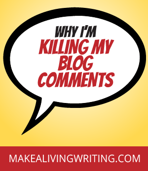 Why I'm killing my blog comments. Makealivingwriting.com