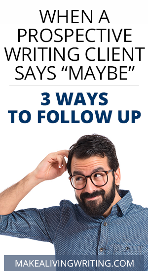 "When a Prospective Writing Client Says ""Maybe"" – 3 Ways to Follow Up. Makealivingwriting.com"