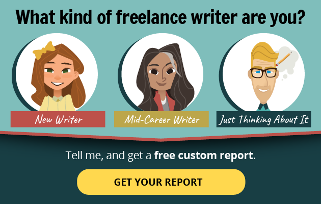 What kind of freelance writer are you? --New Writer? Mid-Career Writer? Just Thinking About Writing? -- Tell me, and get a free custom report! GET YOUR REPORT