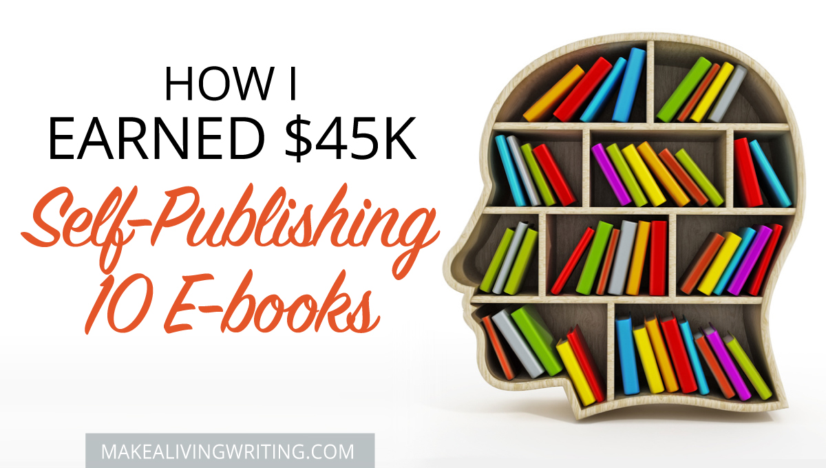 How I earned $45K self-publishing 10 e-books! Makealivingwriting.com